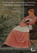 Livro O oitocentos entre livros, livreiros. Impressos, missivas e bibliotecas.