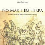Lançamento do livro: No mar e em terra: um livro sobre a história e a cultura dos trabalhadores escravos e livres no Brasil, dia 10 de novembro.